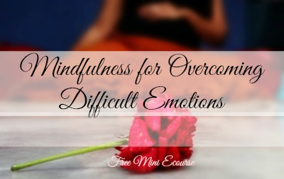 Mindfulness for Overcoming Difficult Emotions